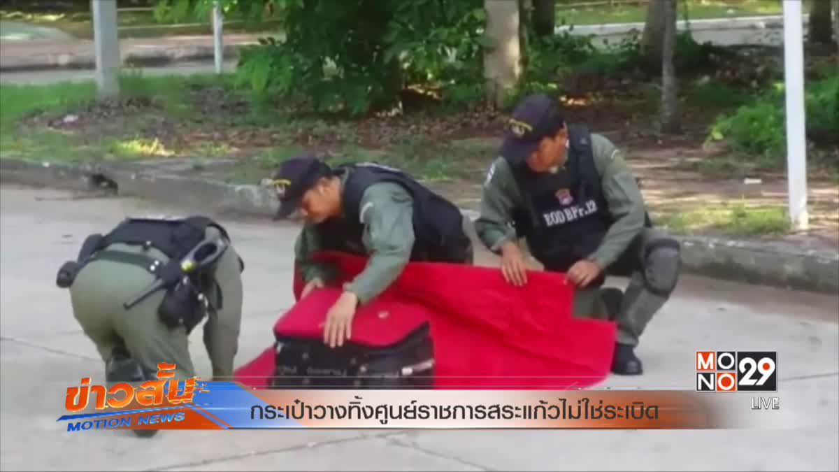 กระเป๋าวางทิ้งศูนย์ราชการสระแก้วไม่ใช่ระเบิด