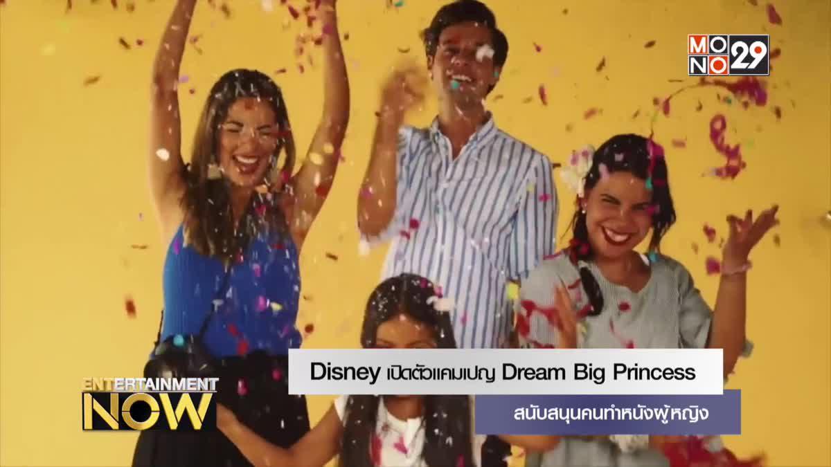 Disney เปิดตัวแคมเปญ Dream Big Princess สนับสนุนคนทำหนังผู้หญิง