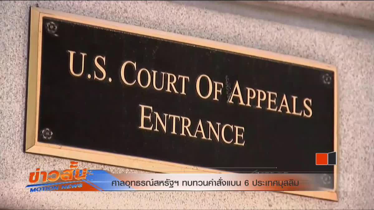 ศาลอุทธรณ์สหรัฐฯ ทบทวนคำสั่งแบน 6 ประเทศมุสลิม
