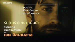'ดวงตาคือหน้าต่างของตัวละคร' รัก เศร้า เหงา เป็นบ้า การแสดงผ่านดวงตาของ เจค จิลเลนฮาล