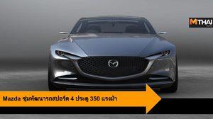 Mazda ซุ่มพัฒนารถสปอร์ต 4 ประตู 350 แรงม้า อาจจะเผยโฉมในปี 2022