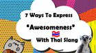 """Learning Thai : 7 Ways To Express """"Awesomeness"""" With Thai Slang"""