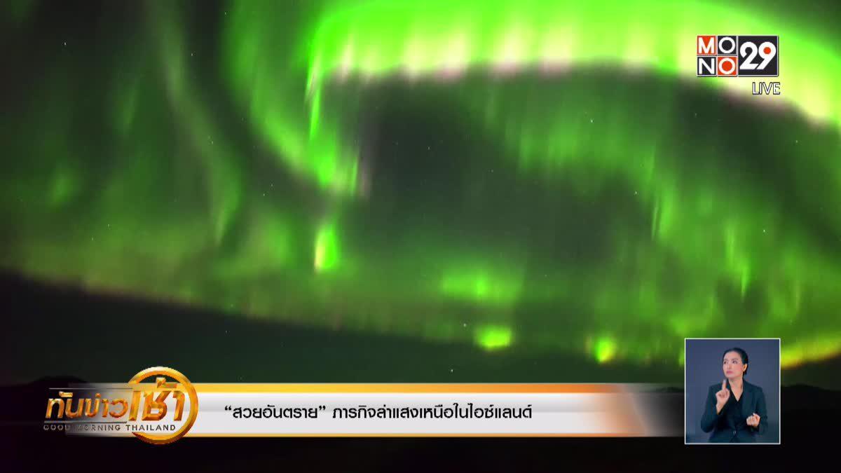 """""""สวยอันตราย"""" ภารกิจล่าแสงเหนือในไอซ์แลนด์"""