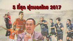 BEST OF THE YEAR : 5 ที่สุดฟุตบอลไทยปี 2017 (มีคลิป)