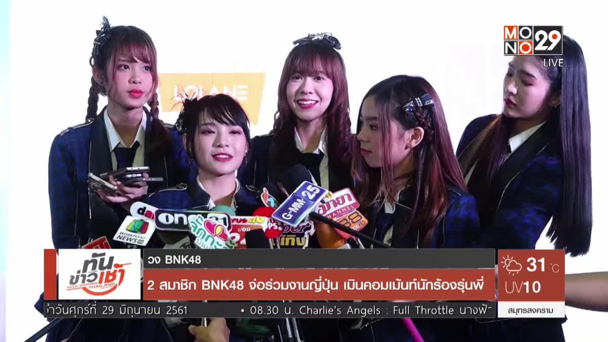 2 สมาชิก BNK48 จ่อร่วมงานญี่ปุ่น เมินคอมเม้นท์นักร้องรุ่นพี่
