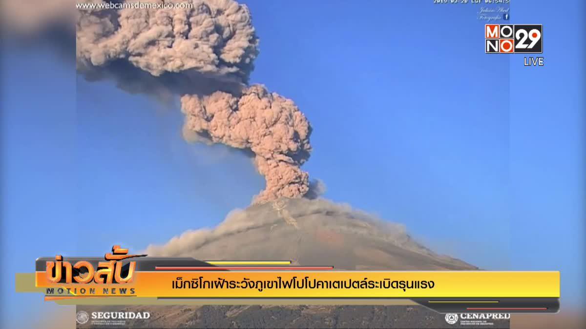 เม็กซิโกเฝ้าระวังภูเขาไฟโปโปคาเตเปตล์ระเบิดรุนแรง