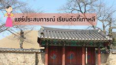 แชร์ประสบการณ์การเรียนต่อ ป.โท ที่ประเทศเกาหลีใต้