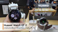 Huawei Watch GT 2 ทำยอดขายถึง 1 ล้านเครื่อง ภายใน 45 วัน