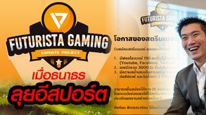 Futurista Gaming : Esports Project เมื่อธนาธร หันมาลุยวงการอีสปอร์ต!