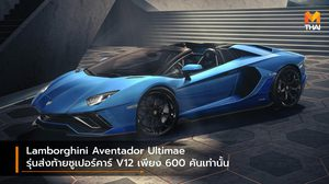 Lamborghini Aventador Ultimae รุ่นส่งท้ายซูเปอร์คาร์ V12 เพียง 600 คันเท่านั้น