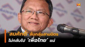 ฟังจากปากชัด ๆ ! 'สมศักดิ์' ลั่นกลุ่มสามมิตรไม่กลับไปเพื่อไทยแน่นอน
