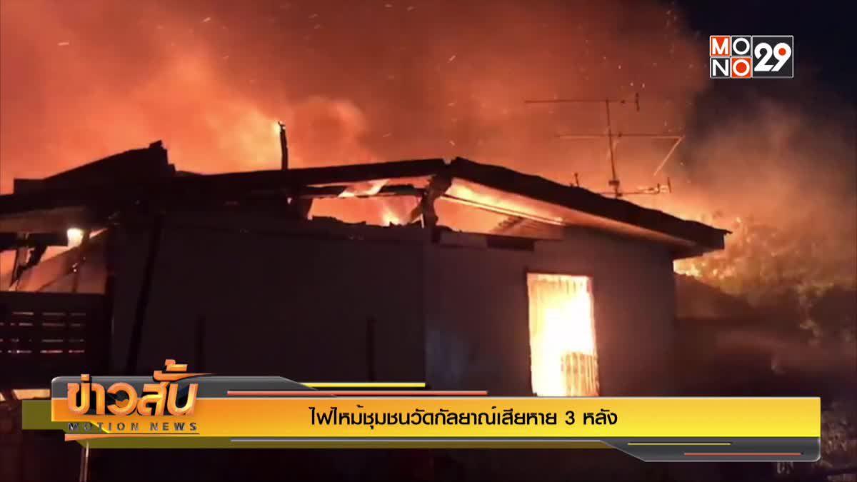 ไฟไหม้ชุมชนวัดกัลยาณ์เสียหาย 3 หลัง