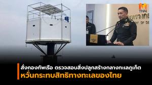 สั่งกองทัพเรือ ตรวจสอบสิ่งปลูกสร้างกลางทะเลภูเก็ต หวั่นกระทบสิทธิทางทะเลของไทย