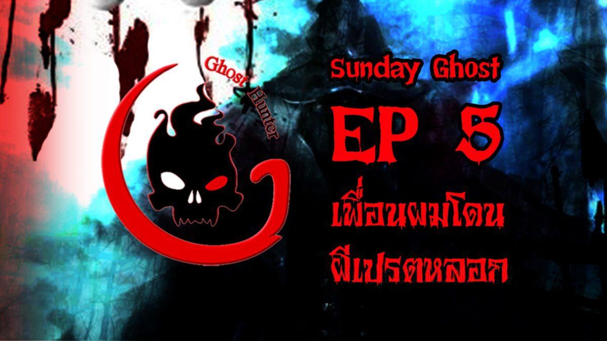 Sunday Ghost EP 5 เพื่อนผมโดนผีเปรตหลอก
