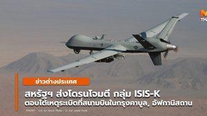 สหรัฐฯ ส่งโดรนโจมตีกลุ่ม ISIS-K ตอบโต้เหตุระเบิดฆ่าตัวตายที่สนามบินในกรุงคาบูล