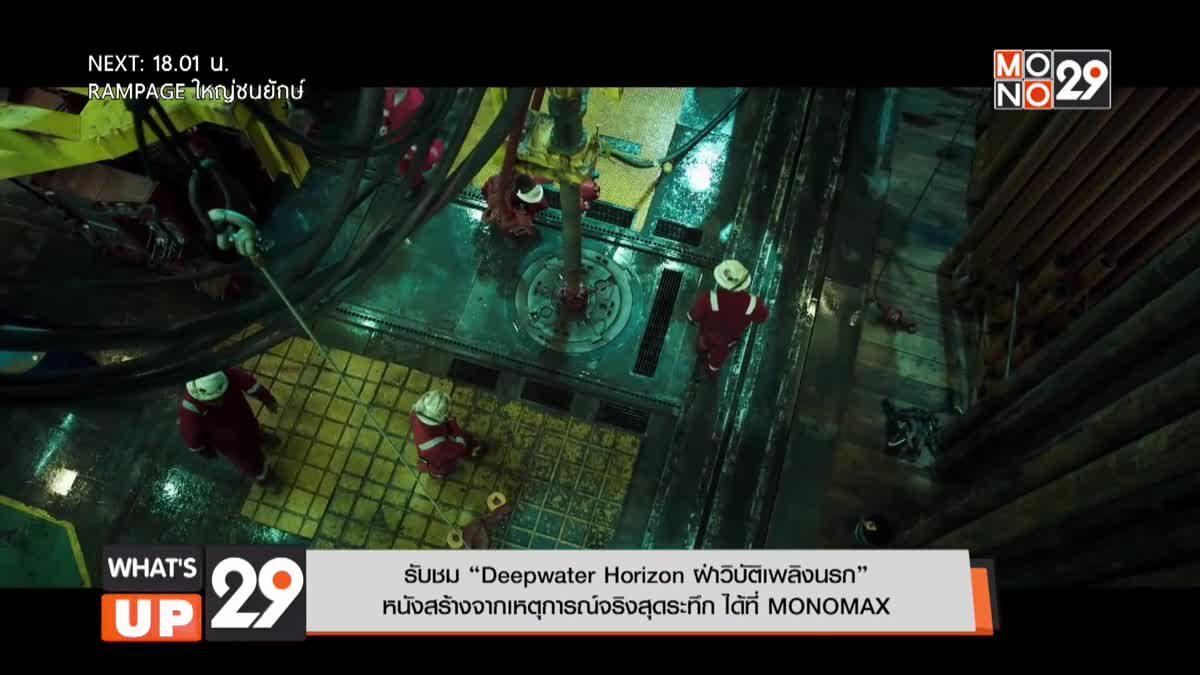 """รับชม """"Deepwater Horizon ฝ่าวิบัติเพลิงนรก"""" หนังสร้างจากเหตุการณ์จริงสุดระทึก ได้ที่ MONOMAX"""
