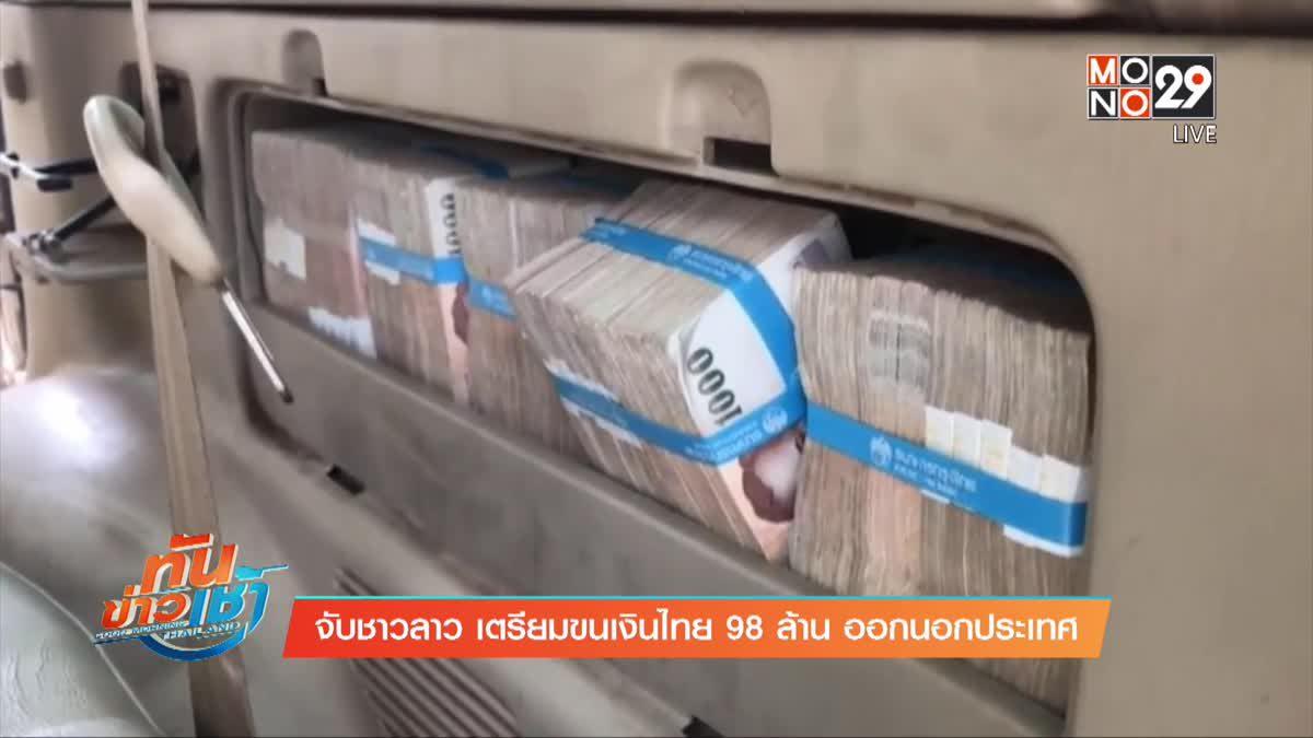 จับชาวลาว เตรียมขนเงินไทย 98 ล้าน ออกนอกประเทศ