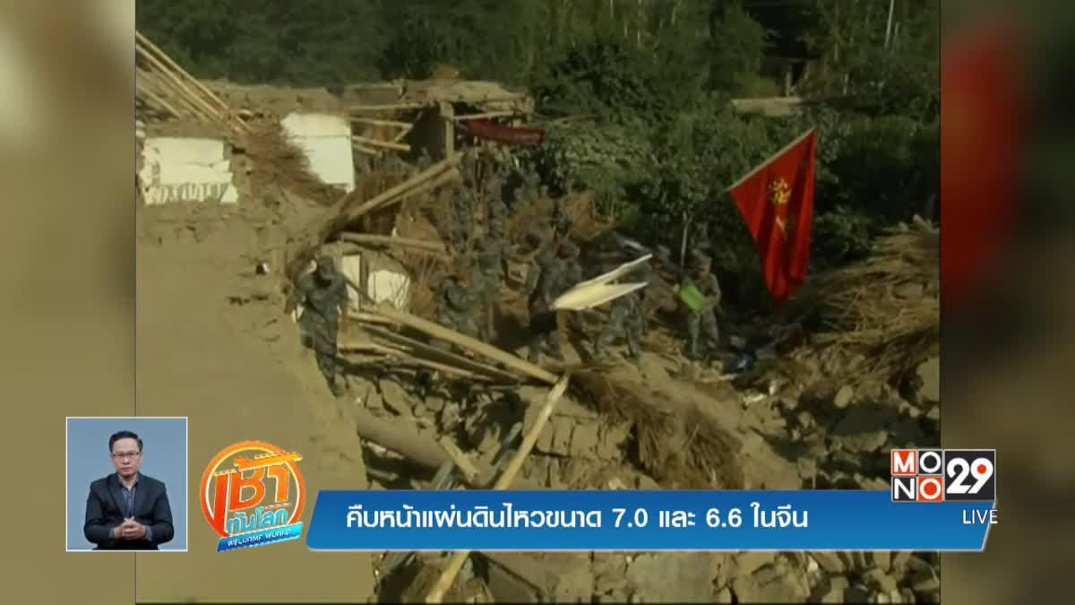 คืบหน้าแผ่นดินไหวขนาด 7.0 และ 6.6 ในจีน