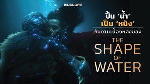 ปั้น 'น้ำ' เป็น 'หนัง' กับงานเบื้องหลังของ The Shape of Water