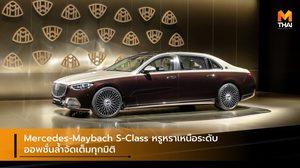 Mercedes-Maybach S-Class หรูหราเหนือระดับ ออพชั่นล้ำจัดเต็มทุกมิติ