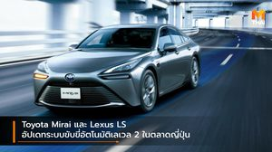 Toyota Mirai และ Lexus LS อัปเดทระบบขับขี่อัตโนมัติเลเวล 2 ในตลาดญี่ปุ่น