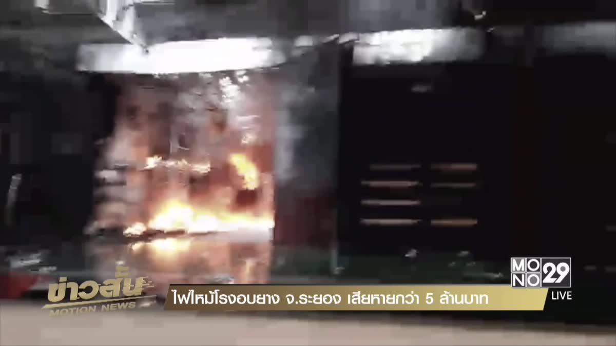 ไฟไหม้โรงอบยาง จ.ระยอง เสียหายกว่า 5 ล้านบาท