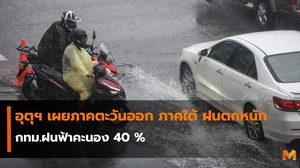 อุตุฯ เผยภาคตะวันออก ภาคใต้ ฝนตกหนัก – กทม.ฝนฟ้าคะนอง 40 %