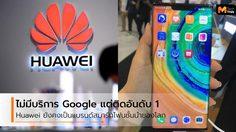 Huawei สามารถเป็นผู้ผลิตสมาร์ทโฟนอันดับ 1 ได้โดยไม่ต้องใช้ Google