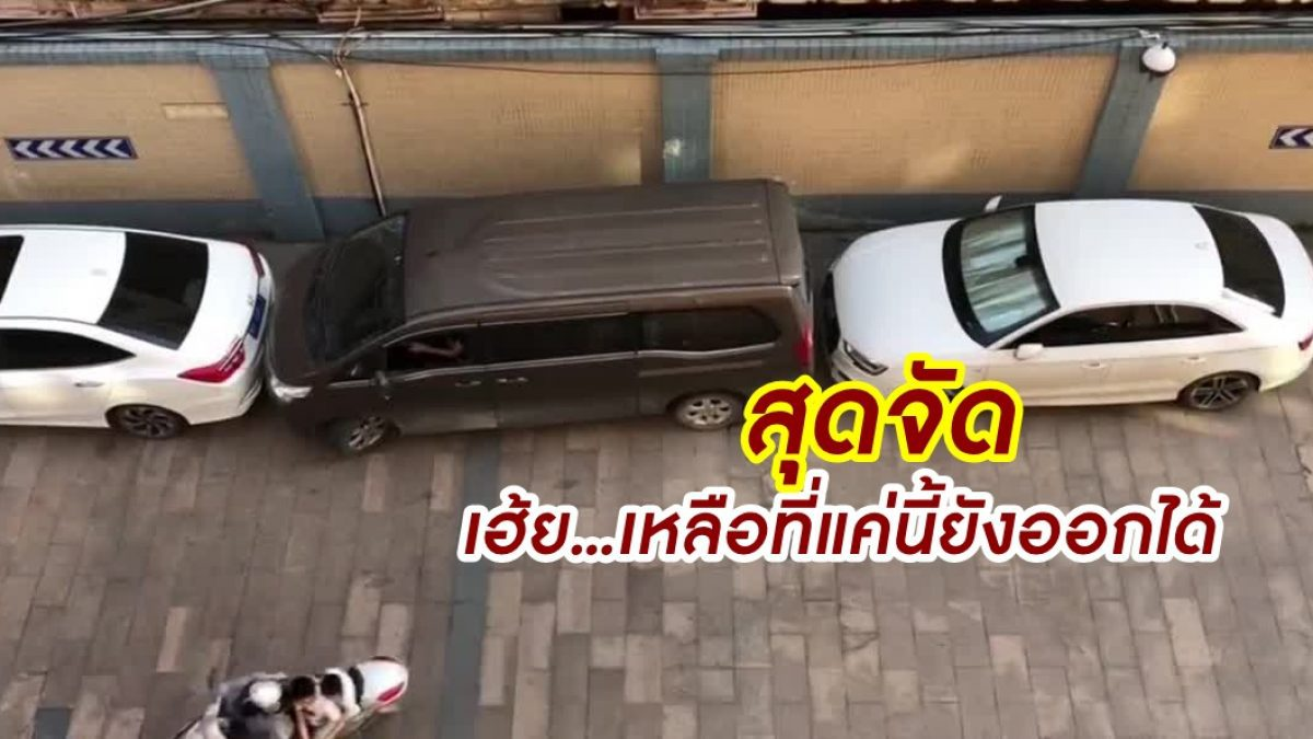 สกิลเทพเรียกพี่! หนุ่มจีนโชว์ฝีมือถอยรถตู้ ออกจากที่จอดแม้เจอเก๋งประกบหน้าหลัง